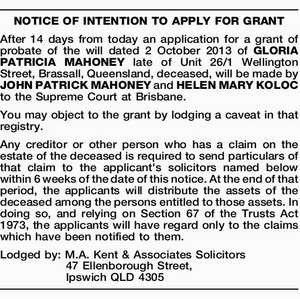 After 14 days from today an application for a grant of probate of the will dated 2 October 2013 of GLORIA PATRICIA MAHONEY late of Unit 26/1 Wellington Street, Brassall, Queensland, deceased, will be made by JOHN PATRICK MAHONEY and HELEN MARY KOLOC to the Supreme Court at Brisbane ...