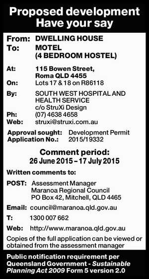 Proposed development Have your say From: DWELLING HOUSE To: MOTEL (4 BEDROOM HOSTEL) At: 115 Bowen Street, Roma QLD 4455 On: Lots 17 & 18 on R86118 By: SOUTH WEST HOSPITAL AND HEALTH SERVICE c/o StruXi Design Ph: (07) 4638 4658 Web: struxi@struxi.com.au Approval sought:Development Permit ...