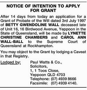 NOTICE OF INTENTION TO APPLY FOR GRANT After 14 days from today an application for a Grant of Probate of the Will dated 3rd July 1997 of BETTY GWENDOLINE WALL deceased late of Unit 16, 16 Birdwood Avenue, Yeppoon in the State of Queensland, will be made by LYNETTE CHRISTINE ...