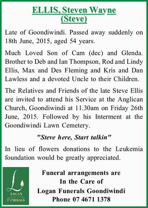 ELLIS, Steven Wayne (Steve)   Late of Goondiwindi. Passed away suddenly on 18th June, 2015, aged 54 years.   Much Loved Son of Cam (dec) and Glenda. Brother to Deb and Ian Thompson, Rod and Lindy Ellis, Max and Des Fleming and Kris and Dan Lawless and a devoted Uncle to their ...