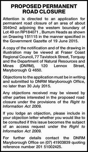 Attention is directed to an application for permanent road closure of an area of about 3540m2 adjoining the western boundary of Lot49 on RP184071 , Burrum Heads as shown on Drawing 151115 in the manner specified in the Government Gazette of 19 June 2015.   A copy of the notification and of ...