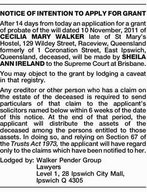 After 14 days from today an application for a grant of probate of the will dated 10 November, 2011 of CECILIA MARY WALKER late of St Mary's Hostel, 129 Wildey Street, Raceview, Queensland formerly of 1 Coronation Street, East Ipswich, Queensland, deceased, will be made by SHEILA ANN IRELAND ...