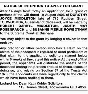After 14 days from today an application for a grant of probate of the will dated 10 August 2006 of DOROTHY JOYCE MIDDLETON late of 715 Ruthven Street, TOOWOOMBA, Queensland, deceased, will be made by ROBERT DARRYL MIDDLETON, JUDITH MAY ROSENRAUCH and SUSANNE MERLE ROWBOTHAM to the Supreme Court at ...