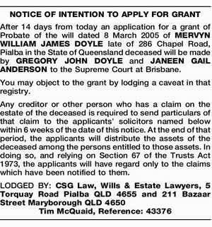 NOTICE OF INTENTION TO APPLY FOR GRANT After 14 days from today an application for a grant of Probate of the will dated 8 March 2005 of MERVYN WILLIAM JAMES DOYLE late of 286 Chapel Road, Pialba in the State of Queensland deceased will be made by GREGORY JOHN DOYLE ...