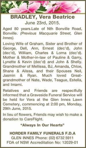 BRADLEY, Vera Beatrice June 23rd, 2015. Aged 80 years.Late of Nth Bonville Road, Bonville. (Previous Macquarie Street, Glen Innes). Loving Wife of Graham, Sister and Brother of George, Dell, Ann, Ernest (dec'd), John (dec'd), William, Charles & Lorna (dec'd). Mother & Mother-in-law of Pauline & Garry, Lynette & Kevin (dec ...