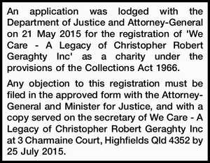 An application was lodged with the Department of Justice and Attorney-General on 21 May 2015 for the registration of 'We Care - A Legacy of Christopher Robert Geraghty Inc' as a charity under the provisions of the Collections Act 1966. Any objection to this registration must be filed in the approved ...