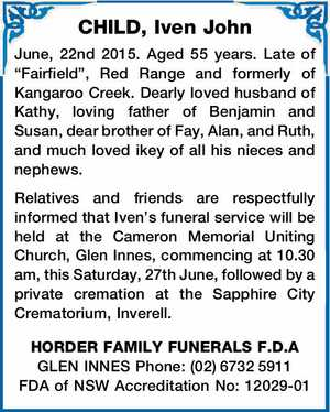 """CHILD, Iven John June,   22nd 2015. Aged 55 years. Late of """"Fairfield"""", Red Range and formerly of Kangaroo Creek. Dearly loved husband of Kathy, loving father of Benjamin and Susan, dear brother of Fay, Alan, and Ruth, and much loved ikey of all his nieces and nephews.   Relatives and friends ..."""