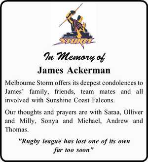 "In Memory of James Ackerman Melbourne Storm offers its deepest condolences to James' family, friends, team mates and all involved with Sunshine Coast Falcons. Our thoughts and prayers are with Saraa, Olliver and Milly, Sonya and Michael, Andrew and Thomas. ""Rugby league has lost one of its own far too ..."