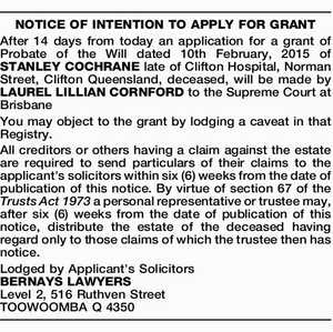 After 14 days from today an application for a grant of Probate of the Will dated 10th February, 2015 of STANLEY COCHRANE late of Clifton Hospital, Norman Street, Clifton Queensland, deceased, will be made by LAUREL LILLIAN CORNFORD to the Supreme Court at Brisbane You may object to the grant ...