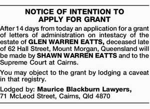 After 14 days from today an application for a grant of letters of administration on intestacy of the estate of GLEN WARREN EATTS, deceased late of 62 Hall Street, Mount Morgan, Queensland will be made by SHAWN WARREN EATTS and to the Supreme Court at Cairns. You may object to ...