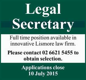 Legal Secretary    Full time position available in innovative Lismore law firm.   Please contact 02 6621 5455 to obtain selection.    Applications close 10 July 2015