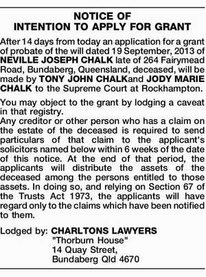 NOTICE OF INTENTION TO APPLY FOR GRANT After 14 days from today an application for a grant of probate of the will dated 19 September, 2013 of NEVILLE JOSEPH CHALK late of 264 Fairymead Road, Bundaberg, Queensland, deceased, will be made by TONY JOHN CHALKand JODY MARIE CHALK to the ...