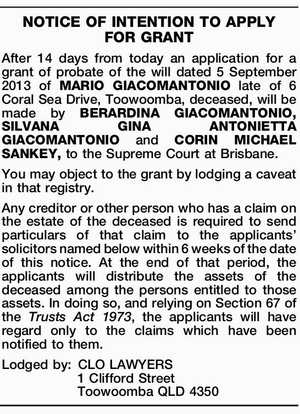 After 14 days from today an application for a grant of probate of the will dated 5 September 2013 of MARIO GIACOMANTONIO late of 6 Coral Sea Drive, Toowoomba, deceased, will be made by BERARDINA GIACOMANTONIO, SILVANA GINA ANTONIETTA GIACOMANTONIO and CORIN MICHAEL SANKEY, to the Supreme Court at Brisbane ...