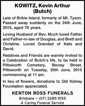 KOWITZ, Kevin Arthur (Butch)   Late of Bribie Island, formerly of Mt. Tyson. Passed away suddenly on the 24th June, 2015, aged 78 years.   Loving Husband of Bev. Much loved Father and Father-in-law of Douglas, and Brett and Christine. Loved Grandad of Kate and David.   Relatives and Friends are warmly invited ...