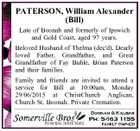 PATERSON, William Alexander (Bill) Late of Boonah and formerly of Ipswich and Gold Coast, aged 97 years. Beloved Husband of Thelma (dec'd). Dearly loved Father, Grandfather, and Great Grandfather of Fay Buhle, Brian Paterson and their families. Family and friends are invited to attend a service for Bill at ...