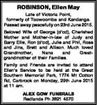 ROBINSON, Ellen May Late of Victoria Point, formerly of Toowoomba and Kandanga. Passed away peacefully on 23rd June 2015. Beloved Wife of George (d'cd), Cherished Mother and Mother-in-law of Judy and Barry Ellis, Ron (d'cd), Julie and Phil, Ross and Jina, Brett and Allison. Much loved Grandmother, Nana ...