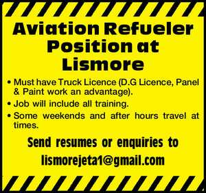 Aviation Refueler Position at Lismore     Must have Truck Licence (D.G Licence, Panel & Paint work an advantage).  Job will include all training. S  ome weekends and after hours travel at times.      Send resumes or enquiries to lismorejeta1@gmail.com
