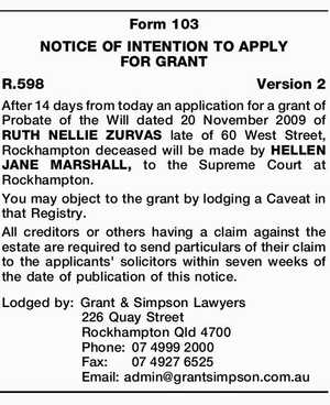 Form 103 NOTICE OF INTENTION TO APPLY FOR GRANT R.598Version 2 After 14 days from today an application for a grant of Probate of the Will dated 20 November 2009 of RUTH NELLIE ZURVAS late of 60 West Street, Rockhampton deceased will be made by HELLEN JANE MARSHALL, to ...