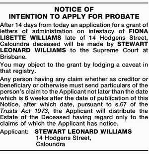 NOTICE OF INTENTION TO APPLY FOR PROBATE After 14 days from today an application for a grant of letters of administration on intestacy of FIONA LISETTE WILLIAMS late of 14 Hodgens Street, Caloundra deceased will be made by STEWART LEONARD WILLIAMS to the Supreme Court at Brisbane. You may object ...