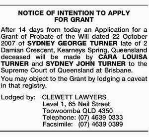 After 14 days from today an Application for a Grant of Probate of the Will dated 22 October 2007 of SYDNEY GEORGE TURNER late of 2 Damian Crescent, Kearneys Spring, Queensland deceased will be made by CARA LOUISA TURNER and SYDNEY JOHN TURNER to the Supreme Court of Queensland at ...