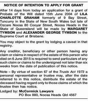 NOTICE OF INTENTION TO APPLY FOR GRANT After 14 days from today an application for a grant of Probate of the Will dated 15th June 2004 of LILA CHARLOTTE GRAHAM formerly of 9 Bay Street, Tuncurry in the State of New South Wales but late of Ozcare Noosa 80 Cooyar ...