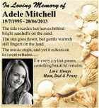 In Loving Memory of Adele Mitchell 19/7/1995 - 28/06/2013 The tide recedes but leaves behind bright seashells on the sand. The sun goes down, but gentle warmth still lingers on the land. The music stops, and yet it echoes on in sweet refrains..... For every joy that ...
