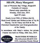SHAW, Mary Margaret Late of Wommin Bay Village, Kingscliff. Formerly of Lismore. Passed away peacefully on Monday, 22nd June, 2015. Aged 95 years. Dearly loved Wife of Milton (dec'd). Much loved Mother and Mother-in-law of Joy & Murray, Ted & Nancy and Rob & Jan. Cherished Grandmother and Great-grandmother of the Family ...