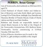 PERRIN, Brian George Late of Toowoomba, died suddenly on 20th June 2015, aged 79. Loved Husband of Cheryl. Father and Father-inlaw of Bronwyn and Luke; Karli; Mark and Loraine. Loving G.P. of Tyler, Ryan,Ashleigh, Zoe, Danielle and Shannon. Brother of Pamela Hiscox. Uncle of David, Adrian and Barry ...