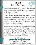 BIRD Roger Maxwell Late of Mycumbene Way, Glen Eden. Passed away peacefully at home, Monday 22nd June, 2015, aged 62 years. Dearly loved Husband of Sue. Much loved Father and Father-in-law of Michelle, Travis, Natalie and Luke. Loved Pop of Alex, Lily, Cruz, and Sophie. Brother and Brother-in-law to John ...