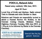 POOLE, Roland John Passed away suddenly 18th June, 2015. Aged 60 Years Loved Son of Keith and Merlene. Sadly missed Twin to Rhonda and older Brother to Janet. Relatives and Friends are respectfully invited to attend a Funeral Service for Roland, in the Fernvale Uniting Church, Brisbane Valley Highway, Fernvale ...
