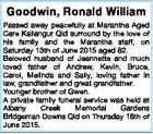 Goodwin, Ronald William Passed away peacefully at Marantha Aged Care Kallangur Qld surround by the love of his family and the Marantha staff, on Saturday 13th of June 2015 aged 82. Beloved husband of Jeannette and much loved father of Andrew, Kevin, Bruce, Carol, Melinda and Sally, loving father in ...