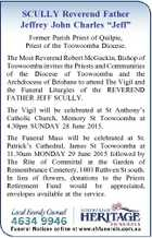 """SCULLY Reverend Father Jeffrey John Charles """"Jeff"""" Former Parish Priest of Quilpie, Priest of the Toowoomba Diocese. The Most Reverend Robert McGuckin, Bishop of Toowoomba invites the Priests and Communities of the Diocese of Toowoomba and the Archdiocese of Brisbane to attend The Vigil and the Funeral Liturgies of the ..."""