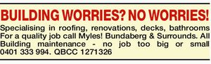 BUILDING WORRIES - NO WORRIES!   Specialising in roofing,   Renovations,   Decks,   Bathrooms   For a quality job call Myles!   Bundaberg & Surrounds.   All Building maintenance -   no job too big or small   QBCC 1271326