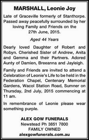 MARSHALL, Leonie Joy   Late of Graceville formerly of Stanthorpe. Passed away peacefully surrounded by her loving Family and Friends on the 27th June, 2015.   Aged 44 Years   Dearly loved Daughter of Robert and Robyn. Cherished Sister of Andrew, Anita and Gemma and their Partners. Adored Aunty of Damien, Breeanna and ...
