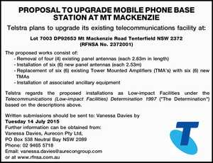 PROPOSAL TO UPGRADE MOBILE PHONE BASE STATION AT MT MACKENZIE Telstra plans to upgrade its existing telecommunications facility at: Lot 7003 DP92653 Mt Mackenzie Road Tenterfield NSW 2372 (RFNSA No. 2372001) The proposed works consist of: -Removal of four (4) existing panel antennas (each 2.63m in length) -Installation of ...
