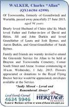 """WALKER, Charles """"Allan"""" (QX146384 62990) Of Toowoomba, formerly of Goondiwindi and Warialda, passed away peacefully 27 June 2015, aged 94 years. Dearly loved Husband of Claire (dec'd). Much loved Father and Father-in-law of David and Helen, Jill and John Durkin and loved Grandfather of Laura and Josh Byrnes, and ..."""