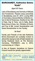 """BURCHARDT, Katherine Emma """"Kath"""" Aged 83 Years. Late of Bundaberg and formerly of Biloela and Foreshores. Passed away peacefully in Bundaberg June 27, 2015. Loving Wife of Cecil (dec), Adored Mother & Mother-inlaw to Earl & Rosemary, Heather & Ian, Bill & Faye, Kay & Terry, Les & Sally, Basil, Mary-Anne & Gary, Ian, Christine & David, and ..."""