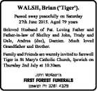 WALSH, Brian ('Tiger'). Passed away peacefully on Saturday 27th June 2015. Aged 79 years Beloved Husband of Pat. Loving Father and Father-in-law of Shelley and John, Trudy and Dale, Andrea (dec), Damien. Much loved Grandfather and Brother. Family and Friends are warmly invited to farewell Tiger in St Mary's ...