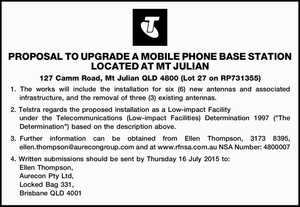PROPOSAL TO UPGRADE A MOBILE PHONE BASE STATION LOCATED AT MT JULIAN 127 Camm Road, Mt Julian QLD 4800 (Lot 27 on RP731355) 1. The works will include the installation for six (6) new antennas and associated infrastructure, and the removal of three (3) existing antennas. 2. Telstra regards the ...