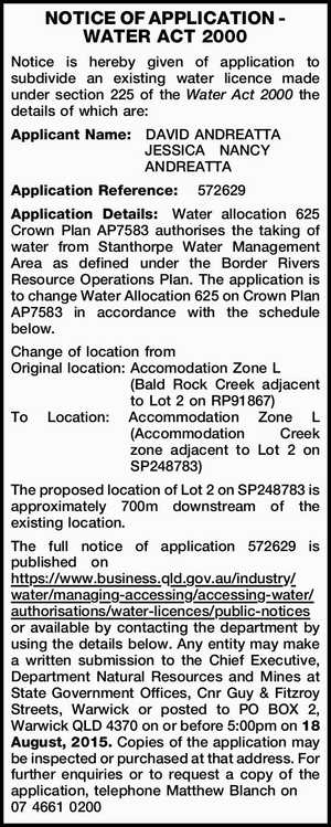 NOTICE OF APPLICATION - WATER ACT 2000 Notice is hereby given of application to subdivide an existing water licence made under section 225 of the Water Act 2000 the details of which are: Applicant Name:DAVID ANDREATTA JESSICANANCY ANDREATTA Application Reference: 572629 Application Details:Water allocation 625 Crown Plan AP7583 authorises ...