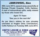 "JANKOWSKI, Alex 26th June 2015, passed away peacefully at Baringa Private Hospital, Coffs Harbour. A man of extraordinary gifts, sadly missed by those who loved him. Aged 73 Years ""See you in the next life"" As per Alex's wishes he was privately cremated at Hogbin Drive Crematorium, Coffs Harbour ..."
