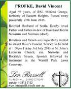 PROFKE, David Vincent Aged 92 years, of RSL Milford Grange, formerly of Eastern Heights. Passed away peacefully 27th June 2015. Beloved Husband of Stella. Dearly loved Father and Father-in-law of Hazel and Kevin Newman and Norman (decd). Relatives and friends are respectfully invited to attend Dave's Funeral Service to ...