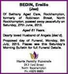 BEDIN, Ersilio (Joe) Of Bethany Aged Care, Rockhampton, formerly of Robinson Street, North Rockhampton, passed away peacefully on Saturday, 27th June, 2015. Aged 81 Years. Dearly loved Husband of Angela (dec'd). Proposed day of Funeral, Monday, 6th July, 2015. Please see this Saturday's Morning Bulletin for full Funeral ...