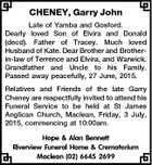 CHENEY, Garry John Late of Yamba and Gosford. Dearly loved Son of Elvira and Donald (decd). Father of Tracey. Much loved Husband of Kate. Dear Brother and Brotherin-law of Terrence and Elvira, and Warwick. Grandfather and Uncle to his Family. Passed away peacefully, 27 June, 2015. Relatives and Friends of ...