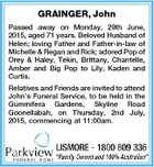 GRAINGER, John Passed away on Monday, 29th June, 2015, aged 71 years. Beloved Husband of Helen; loving Father and Father-in-law of Michelle & Regan and Rick; adored Pop of Orey & Haley, Tekin, Brittany, Chantelle, Amber and Big Pop to Lily, Kaden and Curtis. Relatives and Friends are invited to attend John ...