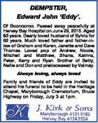 DEMPSTER, Edward John `Eddy'. Of Boonooroo. Passed away peacefully at Hervey Bay Hospital on June 29, 2015. Aged 83 years. Dearly loved husband of Sylvia for 62 years. Much loved father and father-inlaw of Graham and Karen, Janette and Dave Thomas. Loved pop of Andrew, Nicole, Mitchell and Matthew, Shane ...