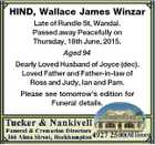 HIND, Wallace James Winzar Late of Rundle St, Wandal. Passed away Peacefully on Thursday, 18th June, 2015. Aged 94 Dearly Loved Husband of Joyce (dec). Loved Father and Father-in-law of Ross and Judy, Ian and Pam. Please see tomorrow's edition for Funeral details.