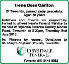 Irene Dean Carlton Of Tewantin, passed away peacefully. Aged 88 years Relatives and Friends are respectfully invited to attend Irene's Funeral Service to be held at Drysdale Funerals Cooroy-Noosa Road, Tewantin at 2.00pm, Thursday 2nd July 2015. No Flowers by request. Donations to St. Mary's Anglican Church ...