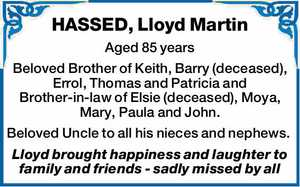 HASSED, Lloyd Martin    Aged 85 years   Beloved Brother of Keith, Barry (deceased), Errol, Thomas and Patricia and Brother-in-law of Elsie (deceased), Moya, Mary, Paula and John. Beloved Uncle to all his nieces and nephews.   Lloyd brought happiness and laughter to family and friends - sadly missed by all