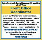Brian Poschelk Dental is currently seeking a Full-Time Front Office Coordinator to join our friendly and motivated team. Experience in a medical/allied health environment will be highly regarded, though not essential, as will be qualifications in business/administration. Please forward you applications to info@poschelkdental.com.au or for ...
